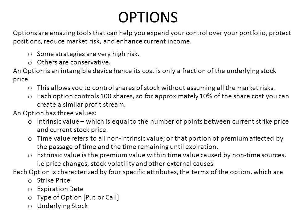 OPTIONS Options are amazing tools that can help you expand your control over your portfolio, protect positions, reduce market risk, and enhance current income.