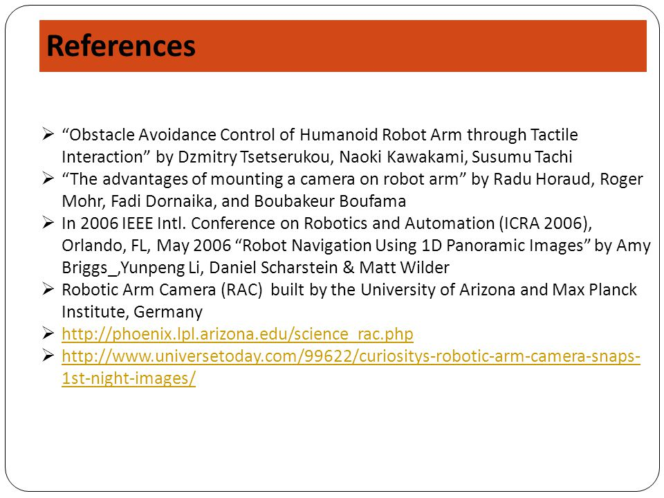 References  Obstacle Avoidance Control of Humanoid Robot Arm through Tactile Interaction by Dzmitry Tsetserukou, Naoki Kawakami, Susumu Tachi  The advantages of mounting a camera on robot arm by Radu Horaud, Roger Mohr, Fadi Dornaika, and Boubakeur Boufama  In 2006 IEEE Intl.