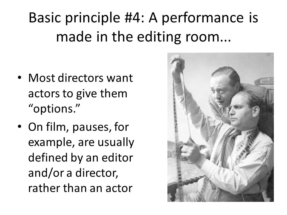 "Basic principle #4: A performance is made in the editing room... Most directors want actors to give them ""options."" On film, pauses, for example, are"