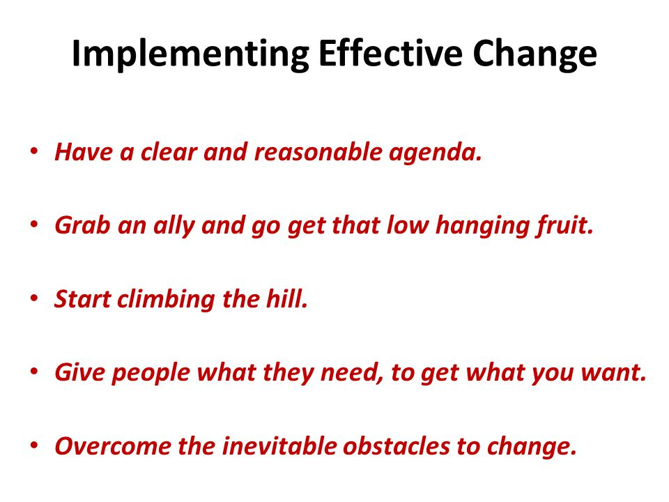 Implementing Effective Change Have a clear and reasonable agenda.