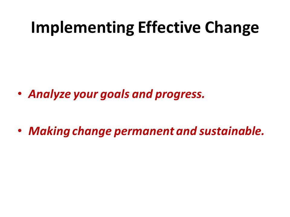 Implementing Effective Change Analyze your goals and progress.