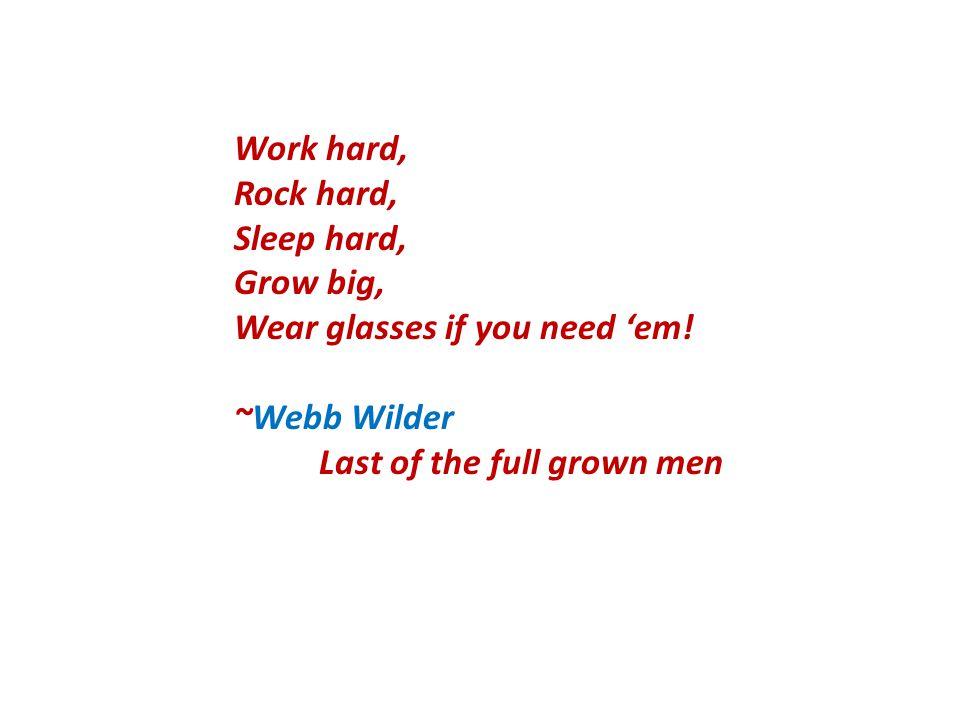 Work hard, Rock hard, Sleep hard, Grow big, Wear glasses if you need 'em.