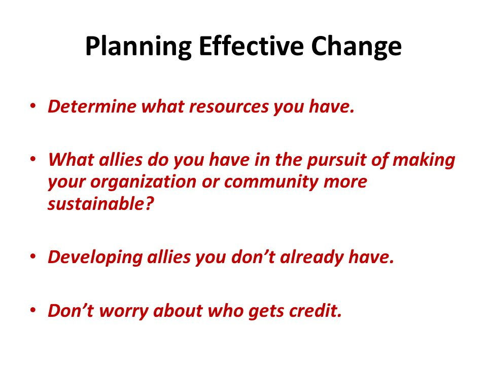Planning Effective Change Determine what resources you have.