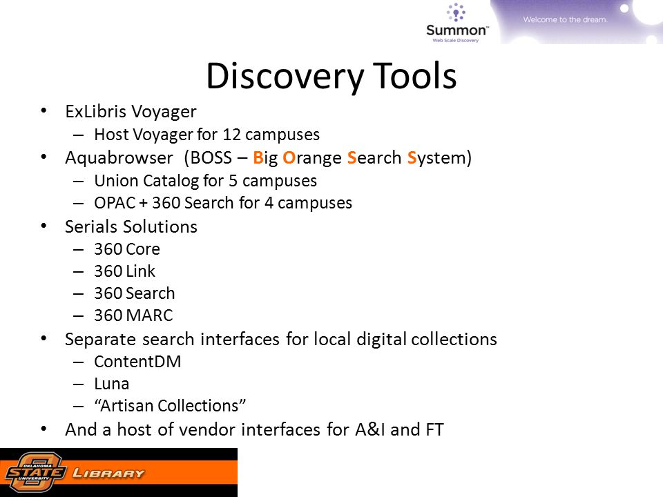 Discovery Tools ExLibris Voyager – Host Voyager for 12 campuses Aquabrowser (BOSS – Big Orange Search System) – Union Catalog for 5 campuses – OPAC + 360 Search for 4 campuses Serials Solutions – 360 Core – 360 Link – 360 Search – 360 MARC Separate search interfaces for local digital collections – ContentDM – Luna – Artisan Collections And a host of vendor interfaces for A&I and FT