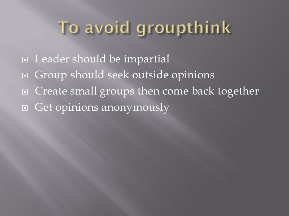  Leader should be impartial  Group should seek outside opinions  Create small groups then come back together  Get opinions anonymously
