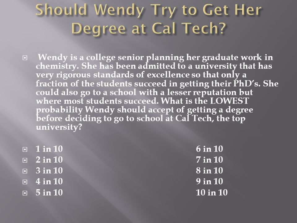  Wendy is a college senior planning her graduate work in chemistry. She has been admitted to a university that has very rigorous standards of excelle
