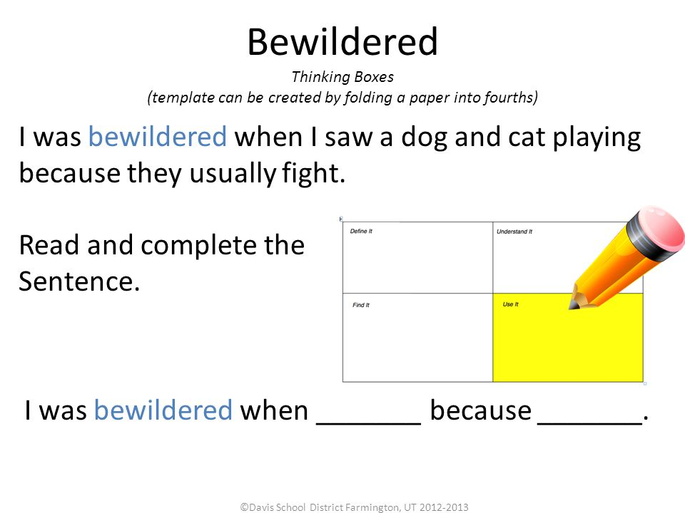 Bewildered ©Davis School District Farmington, UT 2012-2013 Thinking Boxes (template can be created by folding a paper into fourths) I was bewildered when I saw a dog and cat playing because they usually fight.