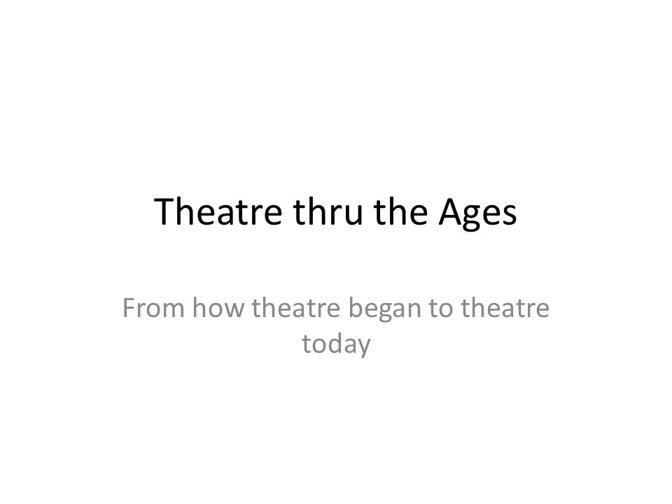 Theatre thru the Ages From how theatre began to theatre today