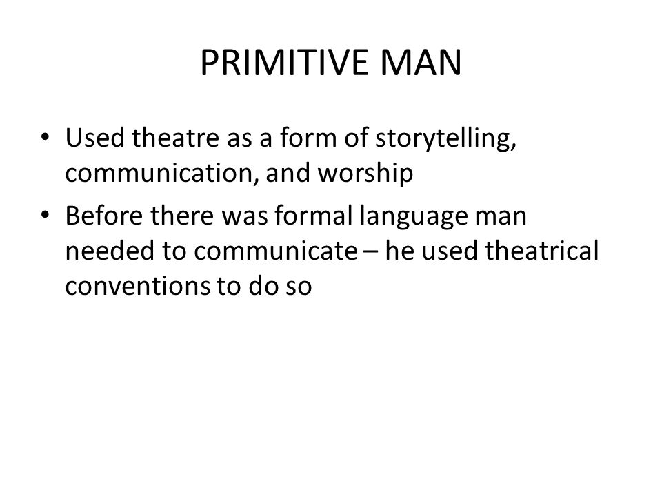 PRIMITIVE MAN Used theatre as a form of storytelling, communication, and worship Before there was formal language man needed to communicate – he used theatrical conventions to do so