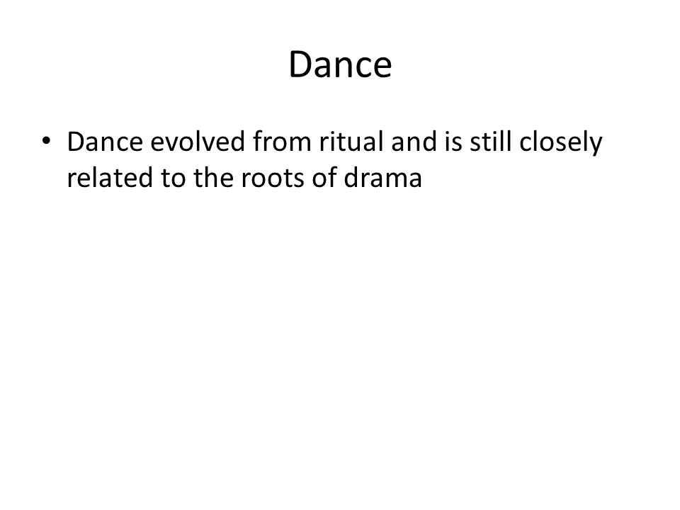 Dance Dance evolved from ritual and is still closely related to the roots of drama