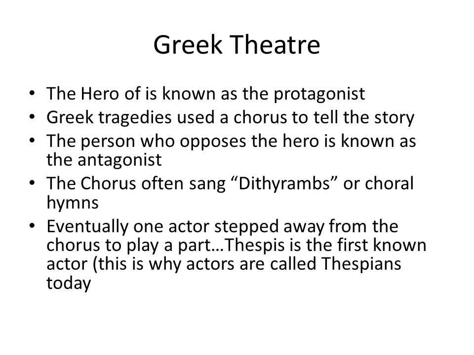 Greek Theatre The Hero of is known as the protagonist Greek tragedies used a chorus to tell the story The person who opposes the hero is known as the antagonist The Chorus often sang Dithyrambs or choral hymns Eventually one actor stepped away from the chorus to play a part…Thespis is the first known actor (this is why actors are called Thespians today
