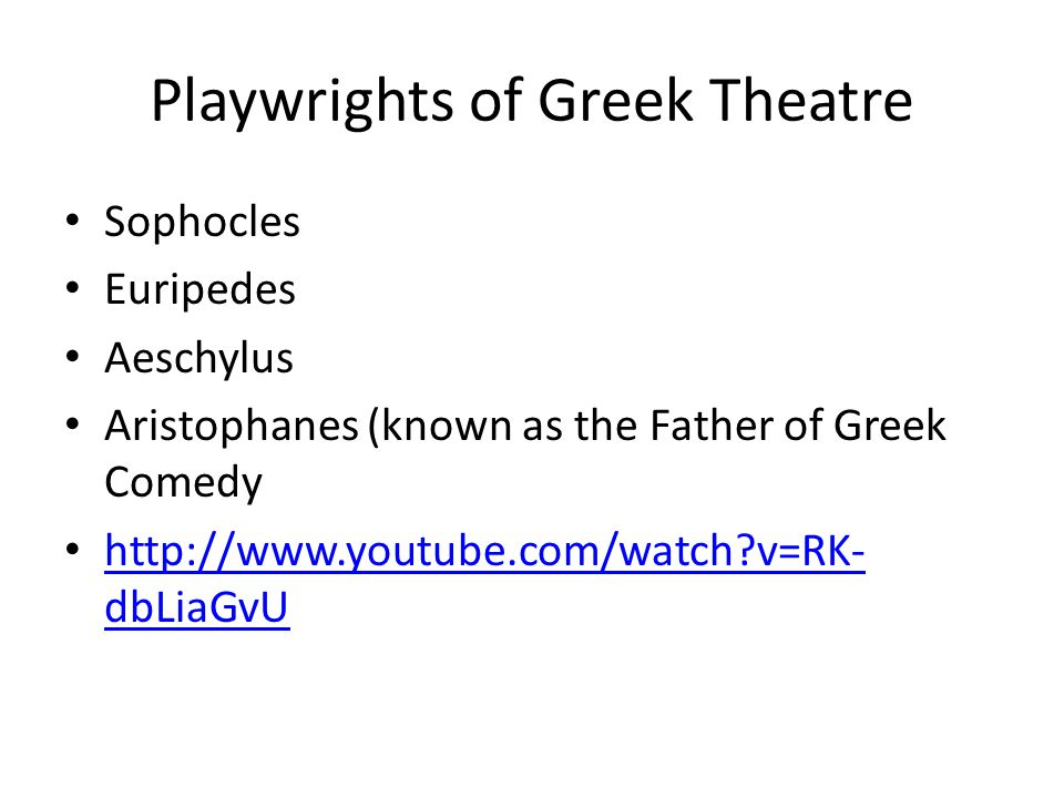 Playwrights of Greek Theatre Sophocles Euripedes Aeschylus Aristophanes (known as the Father of Greek Comedy http://www.youtube.com/watch v=RK- dbLiaGvU http://www.youtube.com/watch v=RK- dbLiaGvU