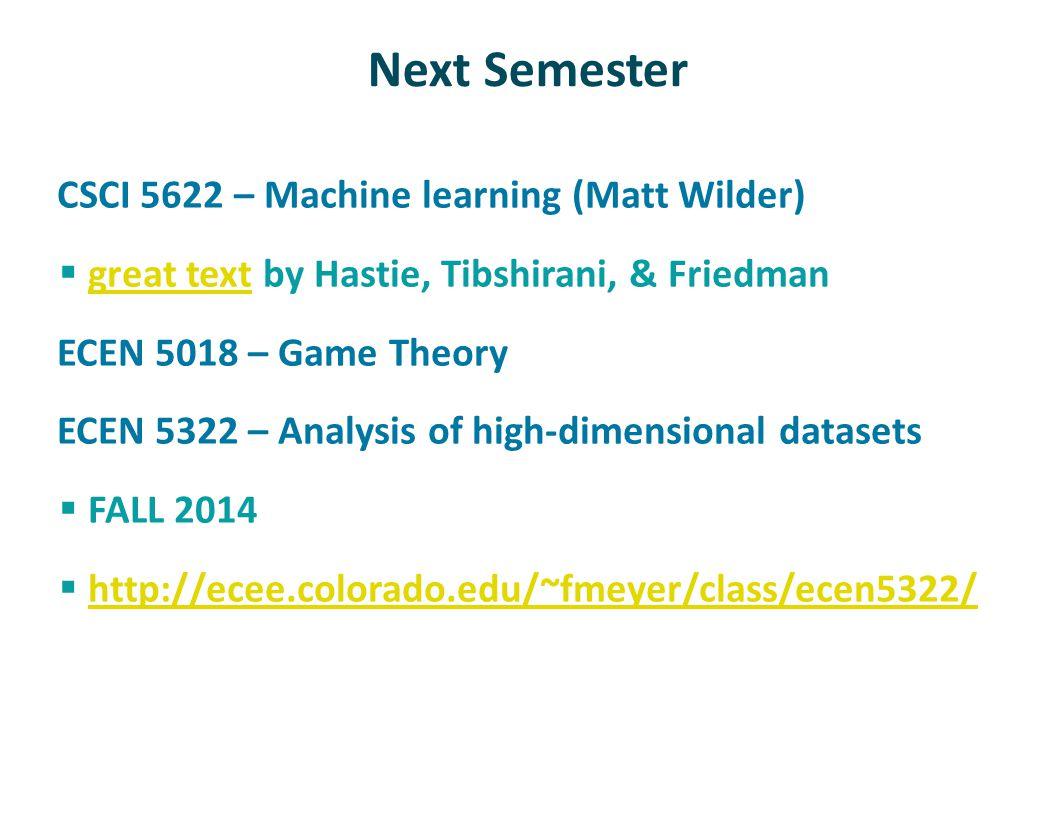 Next Semester CSCI 5622 – Machine learning (Matt Wilder)  great text by Hastie, Tibshirani, & Friedman great text ECEN 5018 – Game Theory ECEN 5322 – Analysis of high-dimensional datasets  FALL 2014  http://ecee.colorado.edu/~fmeyer/class/ecen5322/ http://ecee.colorado.edu/~fmeyer/class/ecen5322/