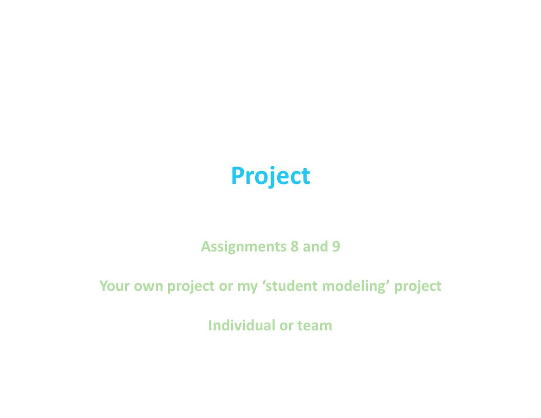 Project Assignments 8 and 9 Your own project or my 'student modeling' project Individual or team