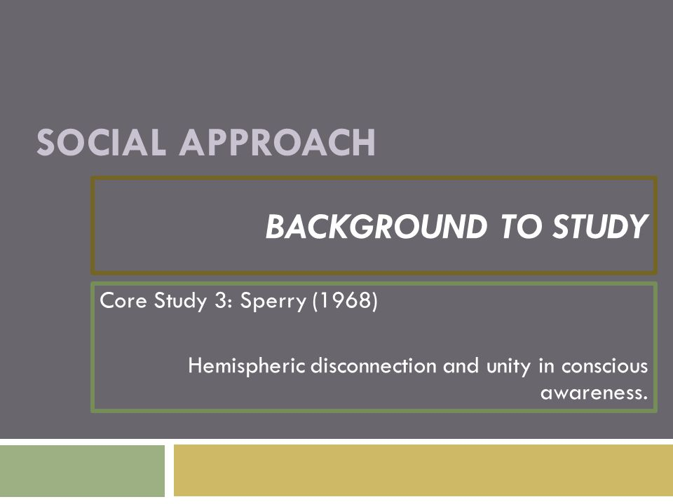 SOCIAL APPROACH BACKGROUND TO STUDY Core Study 3: Sperry (1968) Hemispheric disconnection and unity in conscious awareness.
