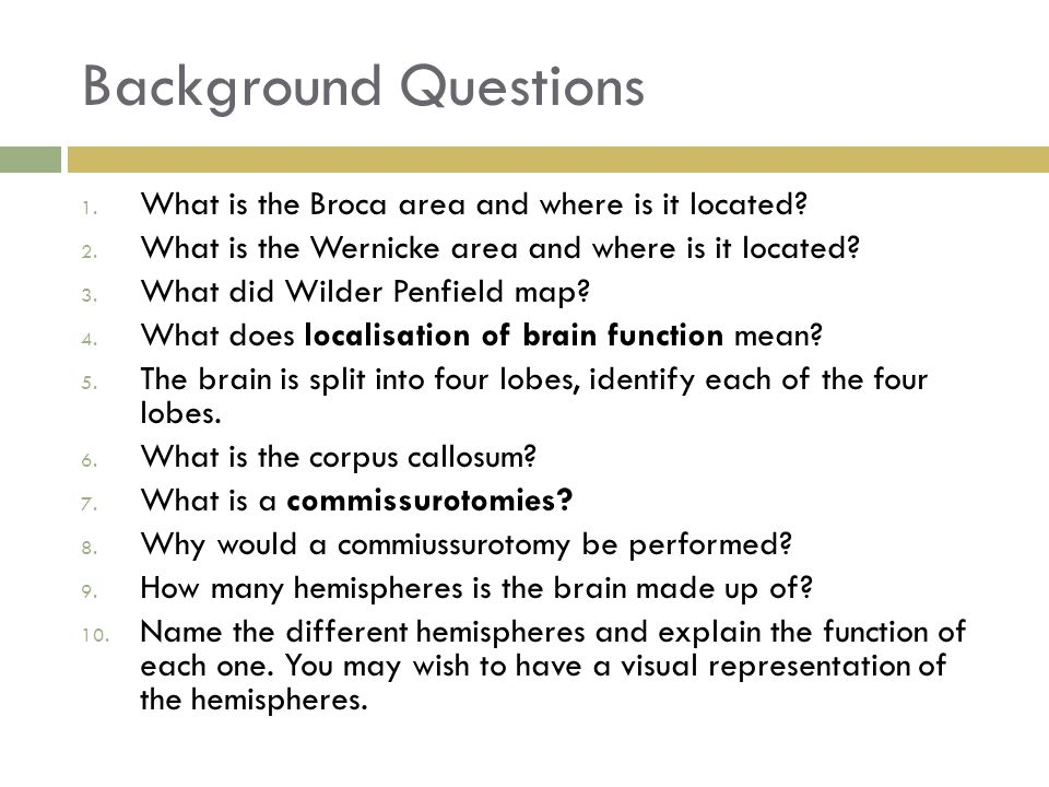 Background Questions 1. What is the Broca area and where is it located? 2. What is the Wernicke area and where is it located? 3. What did Wilder Penfi