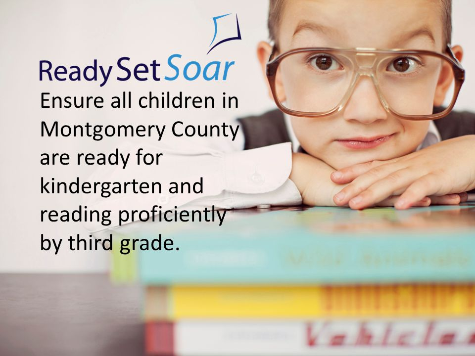Ensure all children in Montgomery County are ready for kindergarten and reading proficiently by third grade.