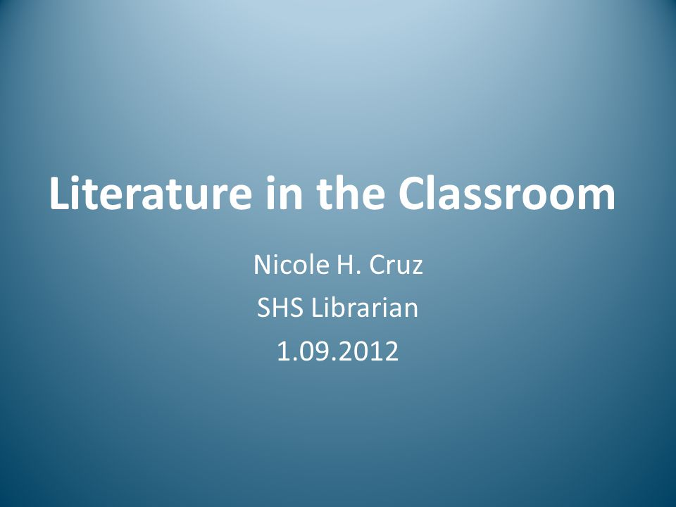 Literature in the Classroom Nicole H. Cruz SHS Librarian 1.09.2012