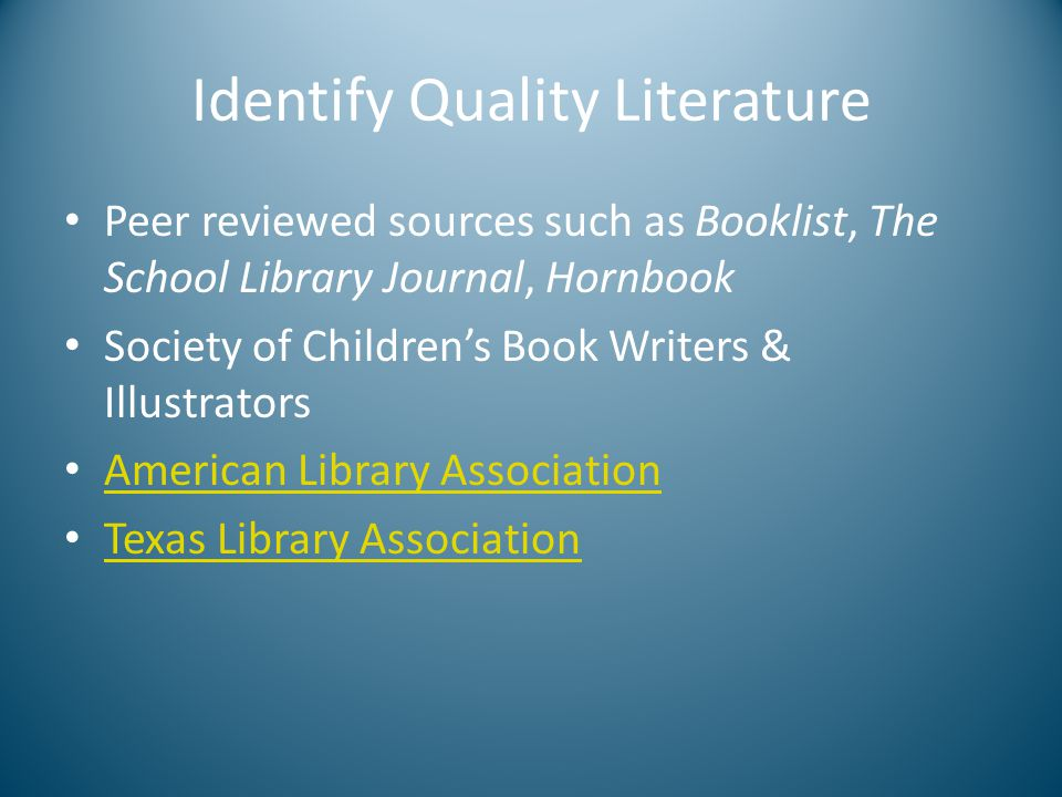 Identify Quality Literature Peer reviewed sources such as Booklist, The School Library Journal, Hornbook Society of Children's Book Writers & Illustrators American Library Association Texas Library Association