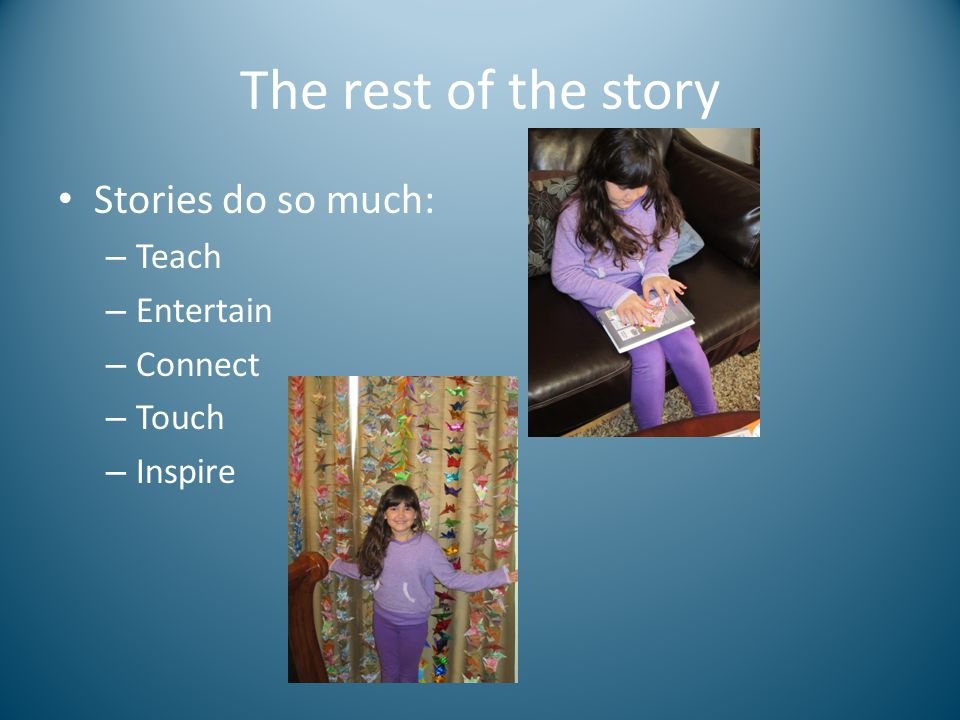 The rest of the story Stories do so much: – Teach – Entertain – Connect – Touch – Inspire