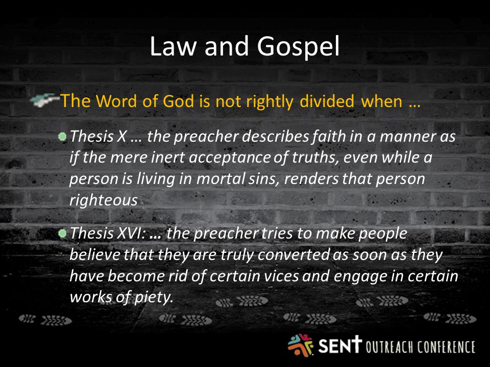 Law and Gospel The Word of God is not rightly divided when … Thesis X … the preacher describes faith in a manner as if the mere inert acceptance of truths, even while a person is living in mortal sins, renders that person righteous Thesis XVI: … the preacher tries to make people believe that they are truly converted as soon as they have become rid of certain vices and engage in certain works of piety.