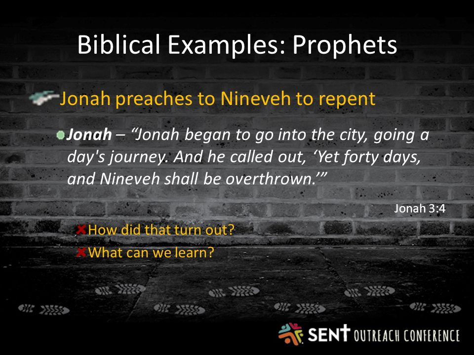 Biblical Examples: Prophets Jonah preaches to Nineveh to repent Jonah – Jonah began to go into the city, going a day s journey.
