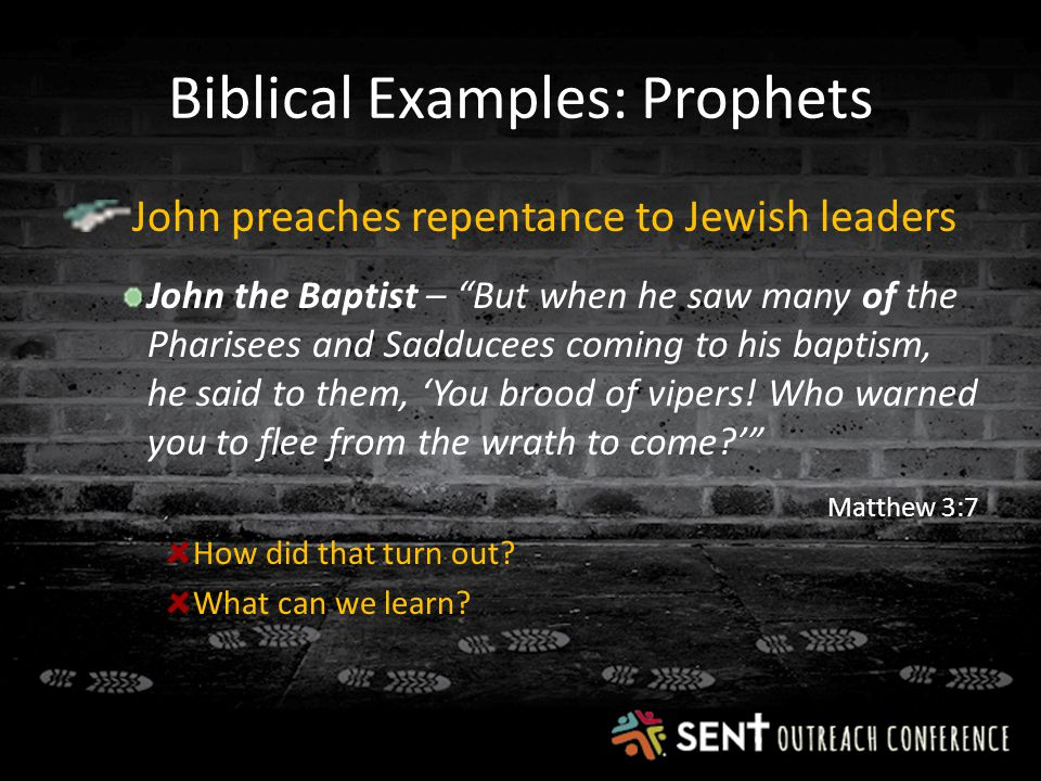 Biblical Examples: Prophets John preaches repentance to Jewish leaders John the Baptist – But when he saw many of the Pharisees and Sadducees coming to his baptism, he said to them, 'You brood of vipers.