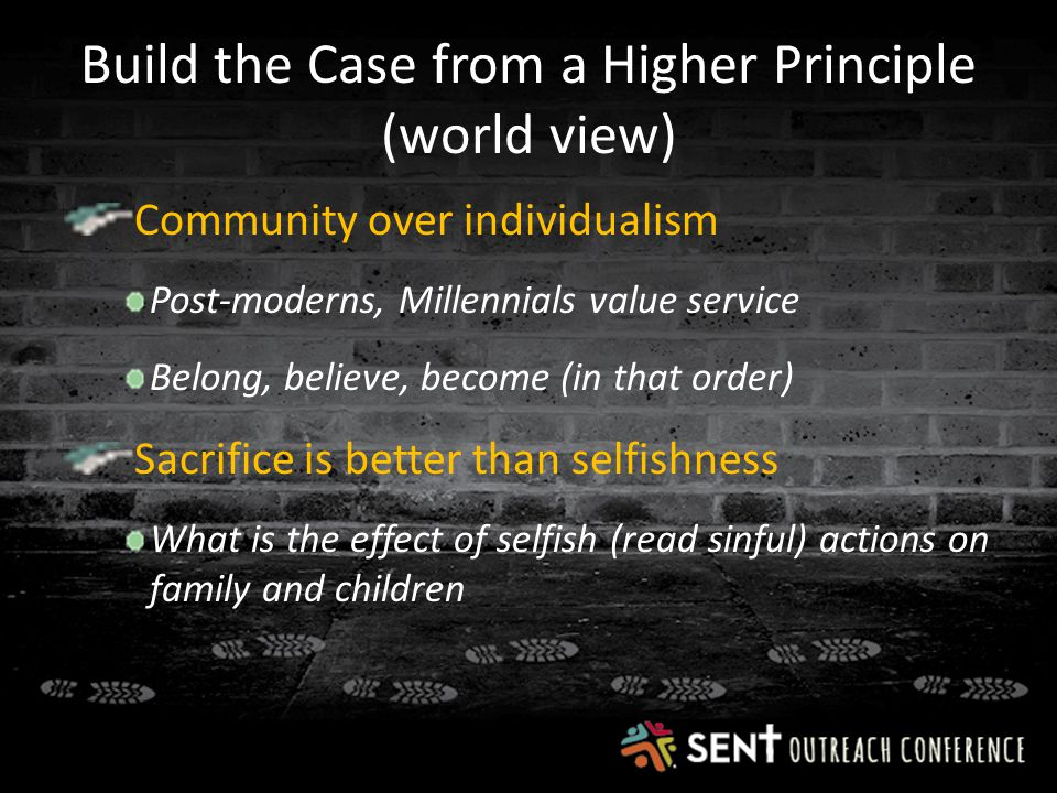 Build the Case from a Higher Principle (world view) Community over individualism Post-moderns, Millennials value service Belong, believe, become (in that order) Sacrifice is better than selfishness What is the effect of selfish (read sinful) actions on family and children