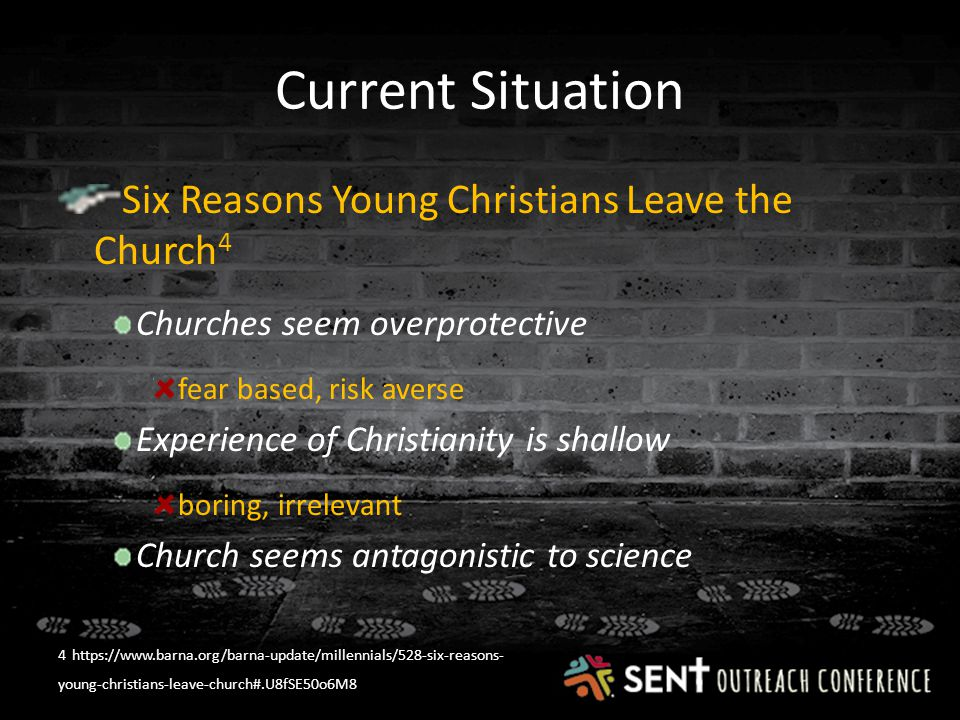 Current Situation Six Reasons Young Christians Leave the Church 4 Churches seem overprotective fear based, risk averse Experience of Christianity is shallow boring, irrelevant Church seems antagonistic to science 4 https://www.barna.org/barna-update/millennials/528-six-reasons- young-christians-leave-church#.U8fSE50o6M8