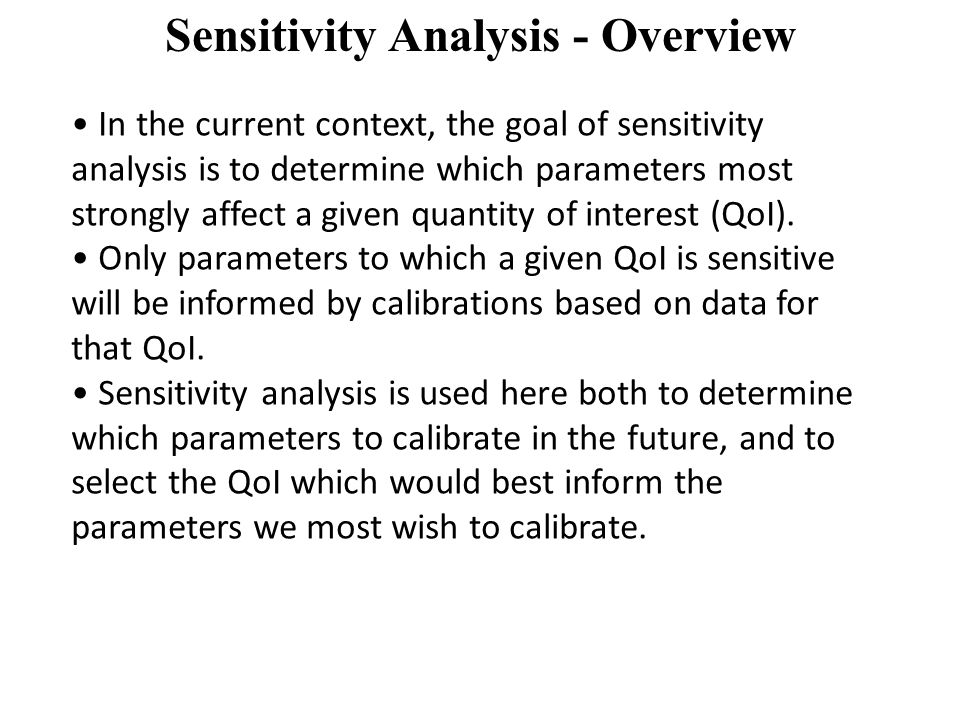 Sensitivity Analysis - Overview In the current context, the goal of sensitivity analysis is to determine which parameters most strongly affect a given quantity of interest (QoI).
