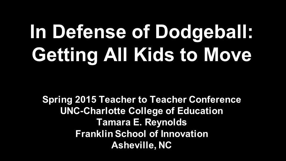 In Defense of Dodgeball: Getting All Kids to Move Spring 2015 Teacher to Teacher Conference UNC-Charlotte College of Education Tamara E.