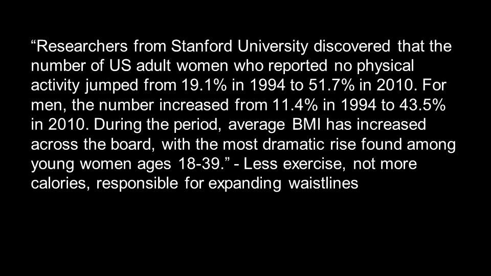 Researchers from Stanford University discovered that the number of US adult women who reported no physical activity jumped from 19.1% in 1994 to 51.7% in 2010.