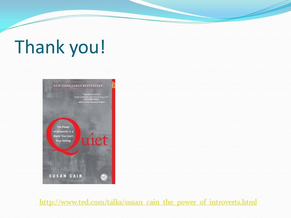 Thank you! http://www.ted.com/talks/susan_cain_the_power_of_introverts.html