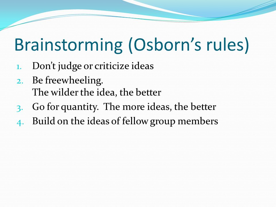 Brainstorming (Osborn's rules) 1.Don't judge or criticize ideas 2.