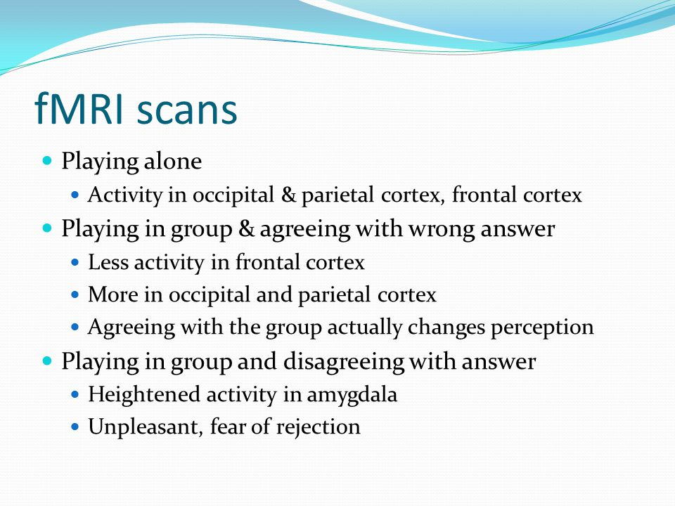 fMRI scans Playing alone Activity in occipital & parietal cortex, frontal cortex Playing in group & agreeing with wrong answer Less activity in frontal cortex More in occipital and parietal cortex Agreeing with the group actually changes perception Playing in group and disagreeing with answer Heightened activity in amygdala Unpleasant, fear of rejection