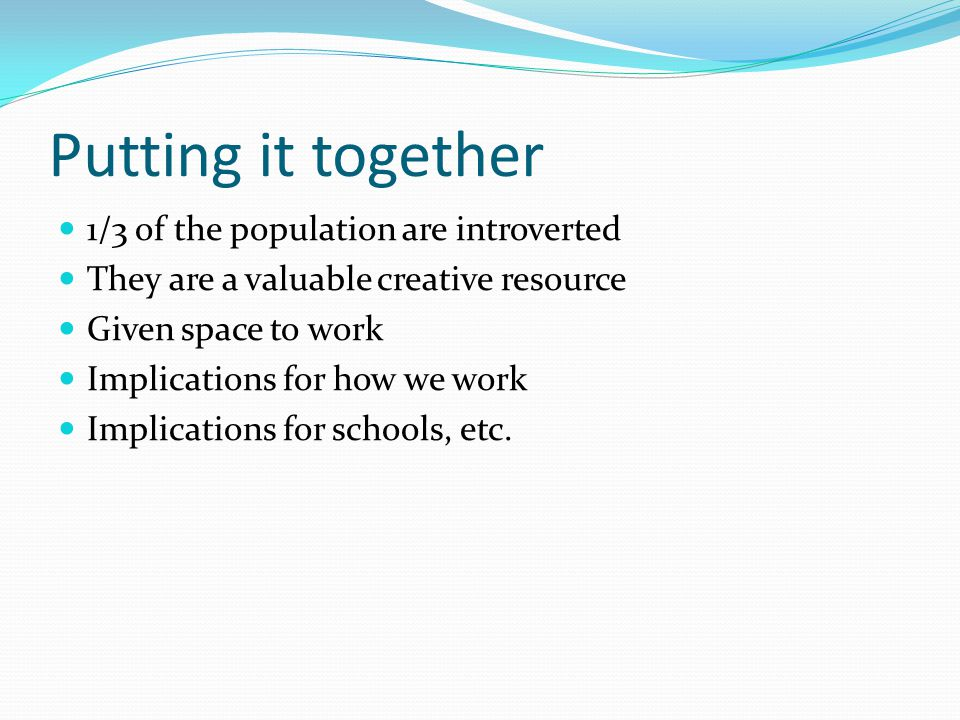 Putting it together 1/3 of the population are introverted They are a valuable creative resource Given space to work Implications for how we work Implications for schools, etc.