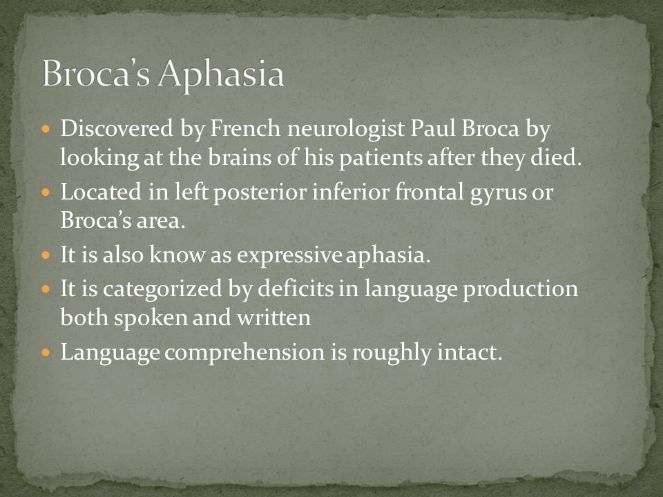 Discovered by French neurologist Paul Broca by looking at the brains of his patients after they died.