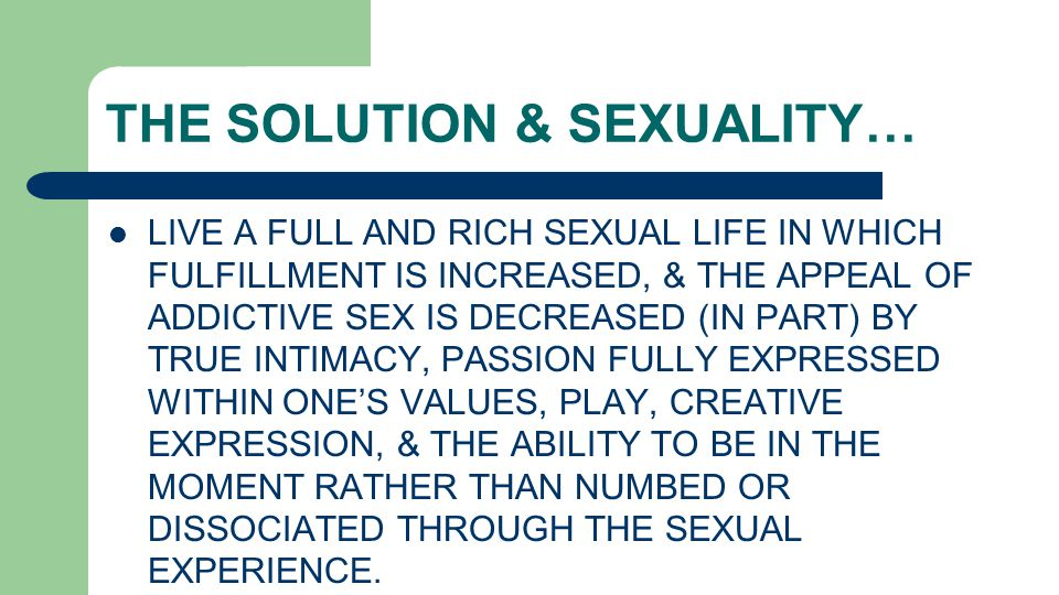 THE SOLUTION & SEXUALITY… LIVE A FULL AND RICH SEXUAL LIFE IN WHICH FULFILLMENT IS INCREASED, & THE APPEAL OF ADDICTIVE SEX IS DECREASED (IN PART) BY TRUE INTIMACY, PASSION FULLY EXPRESSED WITHIN ONE'S VALUES, PLAY, CREATIVE EXPRESSION, & THE ABILITY TO BE IN THE MOMENT RATHER THAN NUMBED OR DISSOCIATED THROUGH THE SEXUAL EXPERIENCE.
