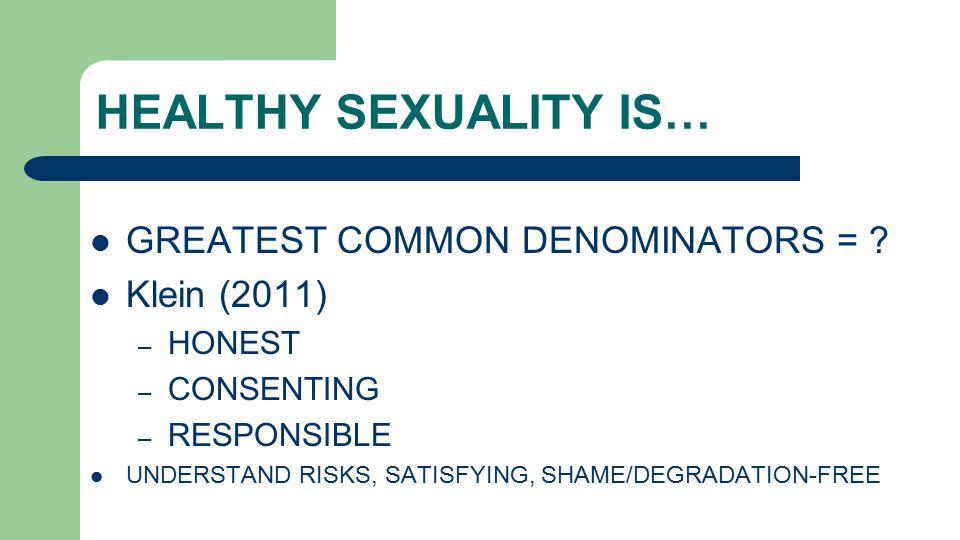 HEALTHY SEXUALITY IS… GREATEST COMMON DENOMINATORS = ? Klein (2011) – HONEST – CONSENTING – RESPONSIBLE UNDERSTAND RISKS, SATISFYING, SHAME/DEGRADATIO