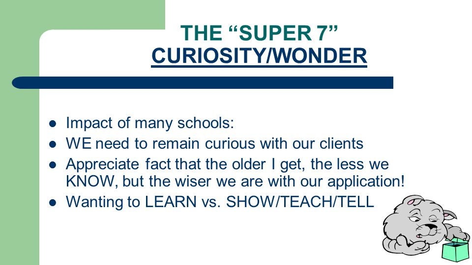 THE SUPER 7 CURIOSITY/WONDER Impact of many schools: WE need to remain curious with our clients Appreciate fact that the older I get, the less we KNOW, but the wiser we are with our application.