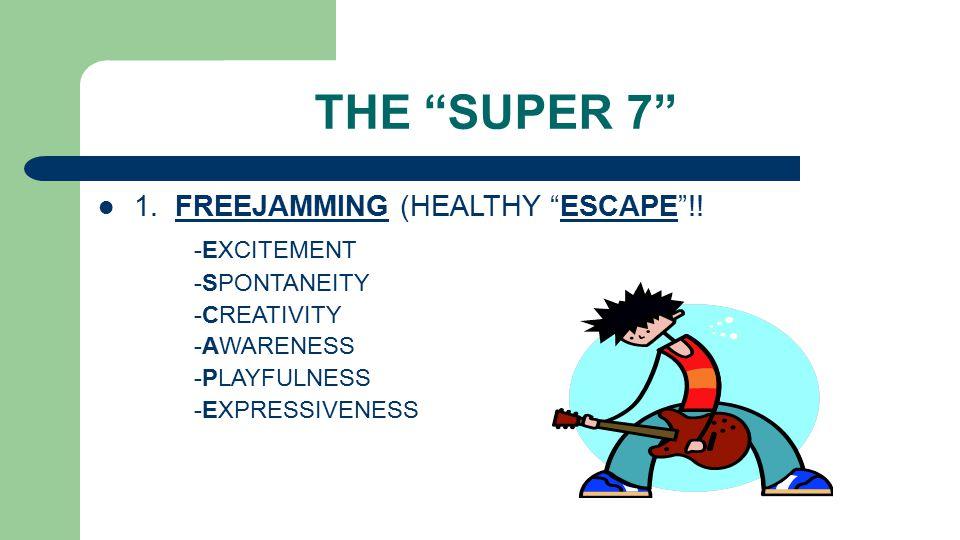 "THE ""SUPER 7"" 1. FREEJAMMING (HEALTHY ""ESCAPE""!! -EXCITEMENT -SPONTANEITY -CREATIVITY -AWARENESS -PLAYFULNESS -EXPRESSIVENESS"
