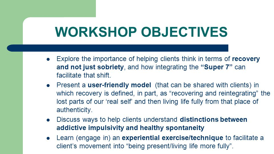 WORKSHOP OBJECTIVES Explore the importance of helping clients think in terms of recovery and not just sobriety, and how integrating the Super 7 can facilitate that shift.