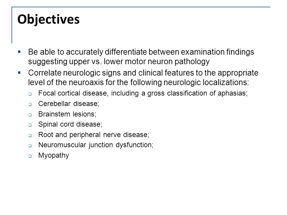 Objectives  Be able to accurately differentiate between examination findings suggesting upper vs. lower motor neuron pathology  Correlate neurologic