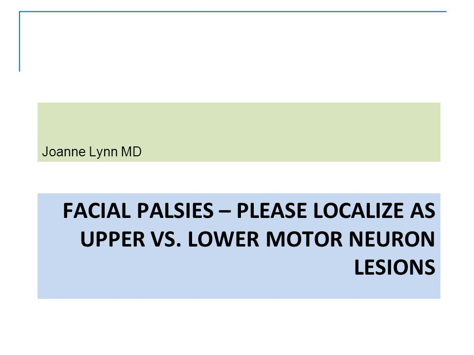 FACIAL PALSIES – PLEASE LOCALIZE AS UPPER VS. LOWER MOTOR NEURON LESIONS Joanne Lynn MD