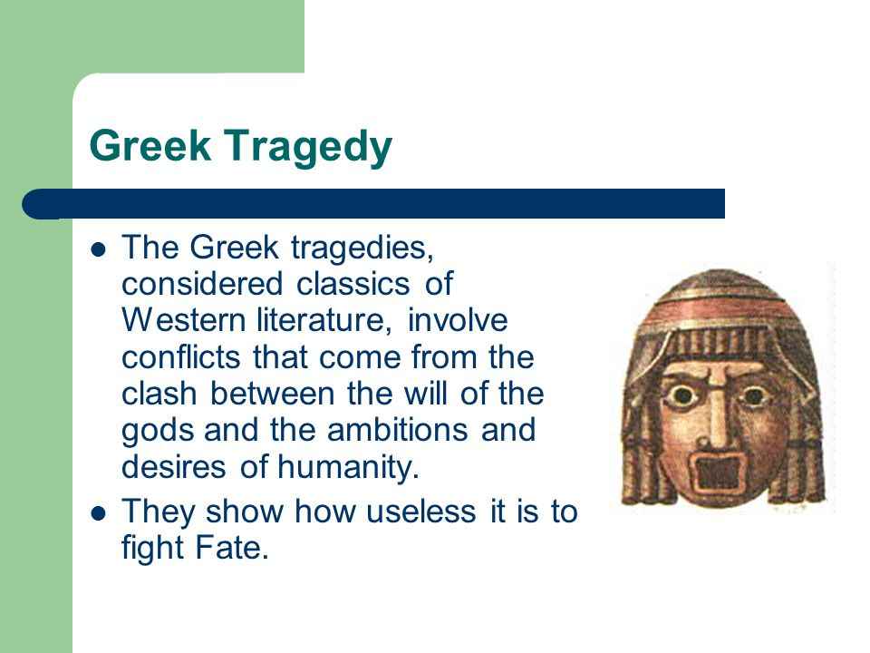 Greek Tragedy The Greek tragedies, considered classics of Western literature, involve conflicts that come from the clash between the will of the gods