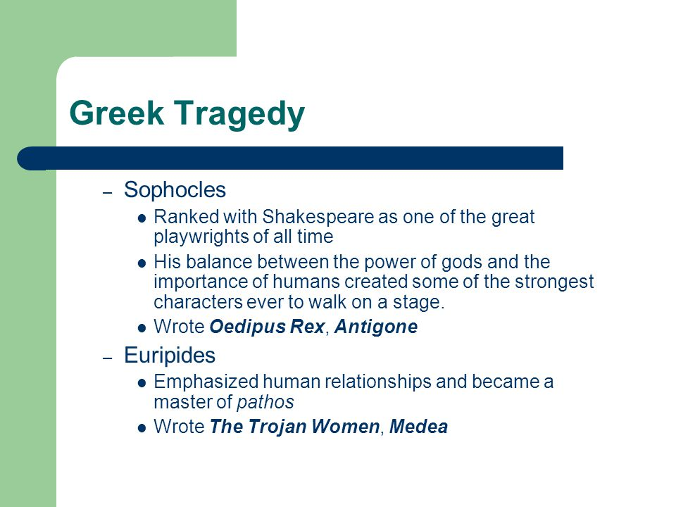 Greek Tragedy – Sophocles Ranked with Shakespeare as one of the great playwrights of all time His balance between the power of gods and the importance
