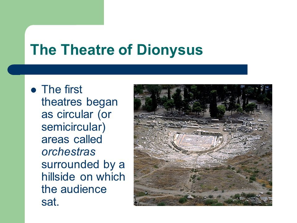 The Theatre of Dionysus The first theatres began as circular (or semicircular) areas called orchestras surrounded by a hillside on which the audience