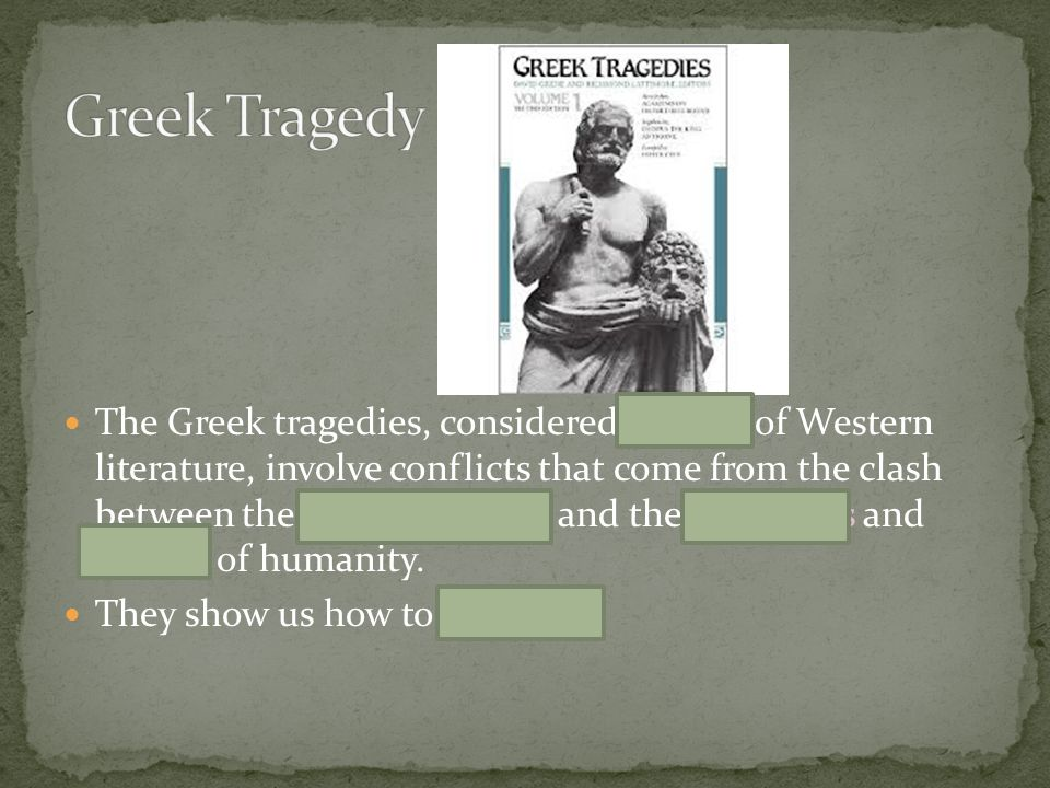 The Greek tragedies, considered classics of Western literature, involve conflicts that come from the clash between the will of the gods and the ambiti