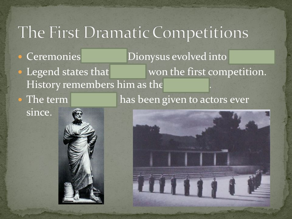 Ceremonies honoring Dionysus evolved into contests. Legend states that Thespis won the first competition. History remembers him as the first actor. Th