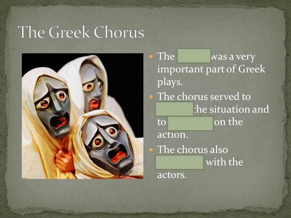 The chorus was a very important part of Greek plays. The chorus served to explain the situation and to comment on the action. The chorus also interact